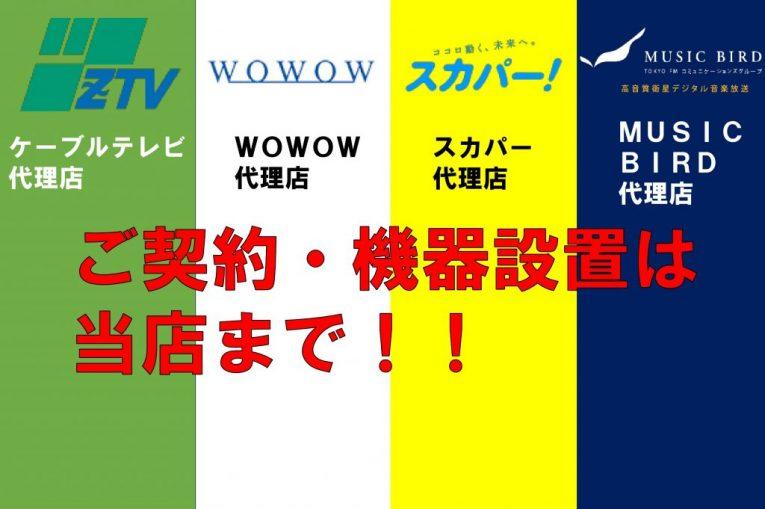 当店は、ZTV(ケーブルテレビ)・WOWOW・スカパー・MUSIC BIRDの代理店です